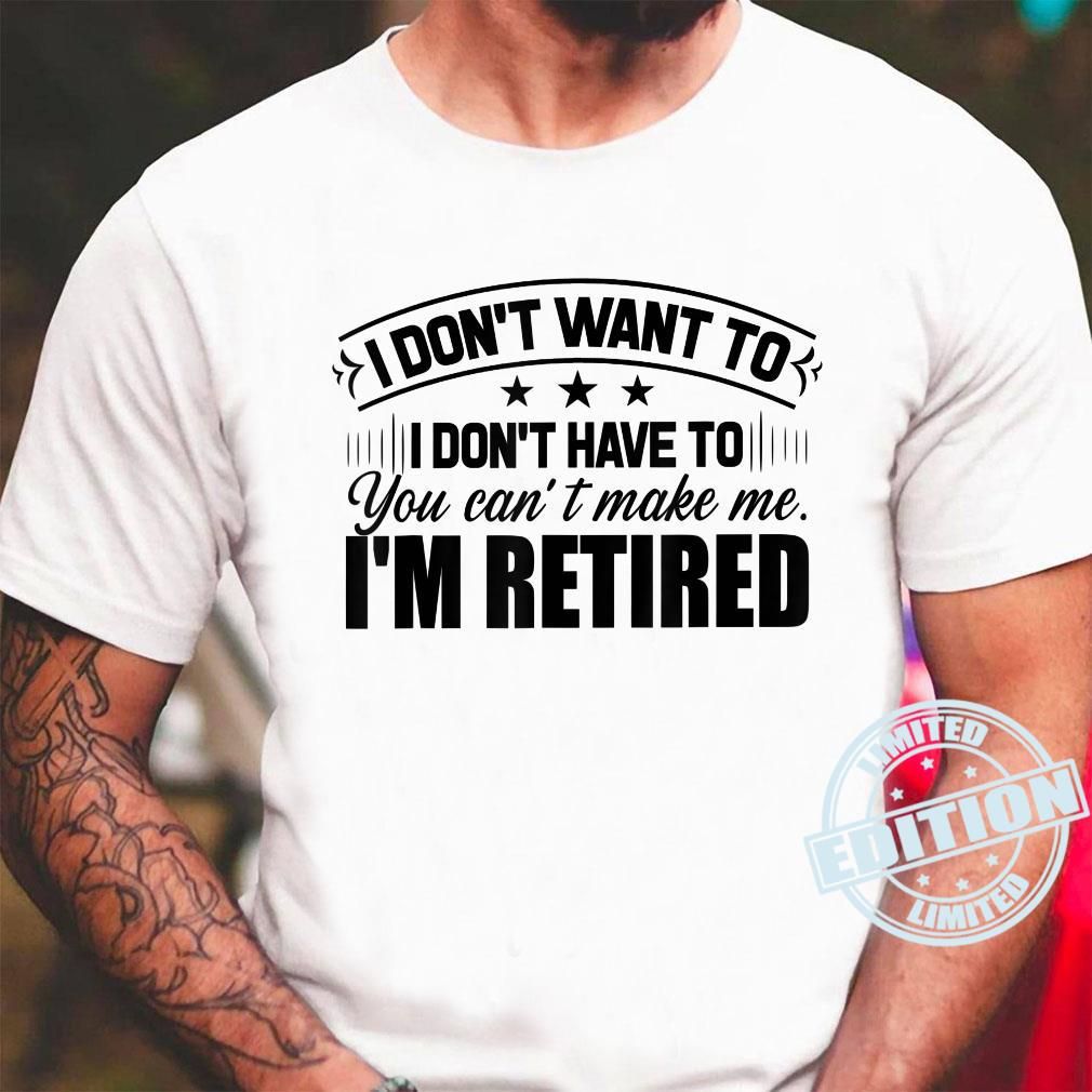 Don't Want To Don't Have To I'm Retired Retirement Shirt