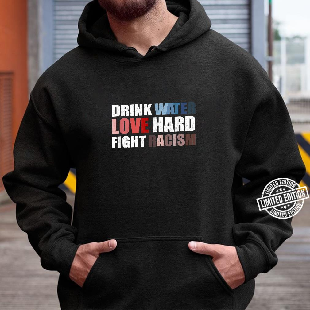 Drink Water Love Hard Fight Racism Shirt hoodie