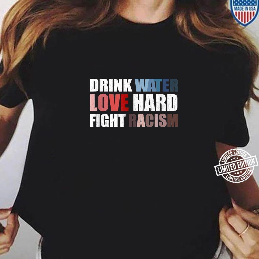 Drink Water Love Hard Fight Racism Shirt ladies tee