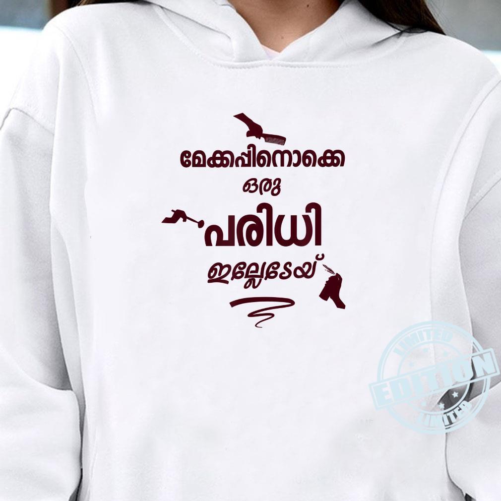 Makeupinokke Oru Paridhi Illedey Kerala Malayalam Shirt hoodie