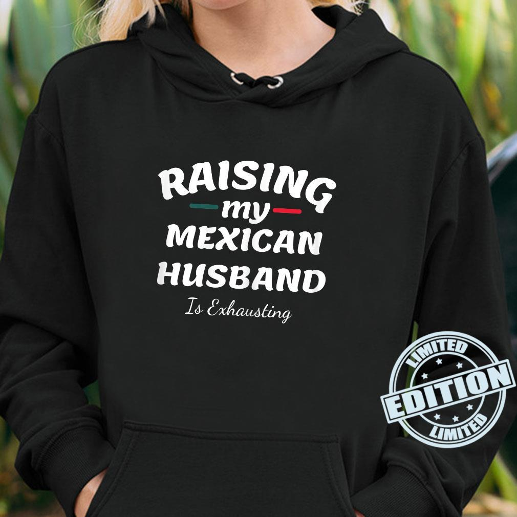 Raising My Mexican Husband Is Exhausting wife saying Shirt hoodie