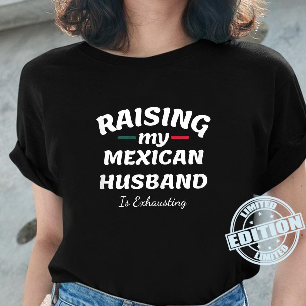 Raising My Mexican Husband Is Exhausting wife saying Shirt ladies tee