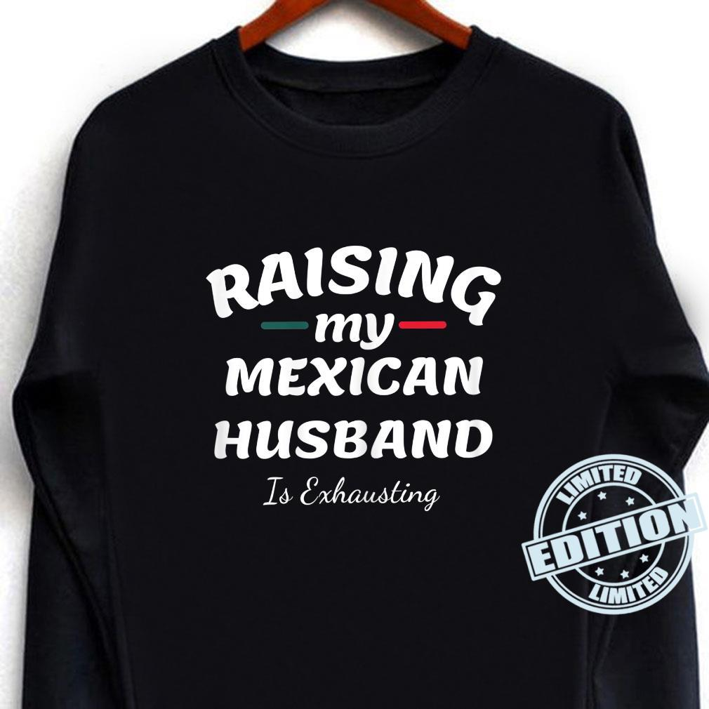Raising My Mexican Husband Is Exhausting wife saying Shirt long sleeved