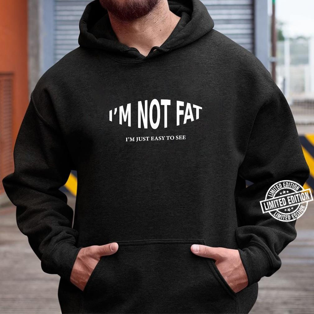 I'm Not Fat I'm Just Easy To See Shirt hoodie