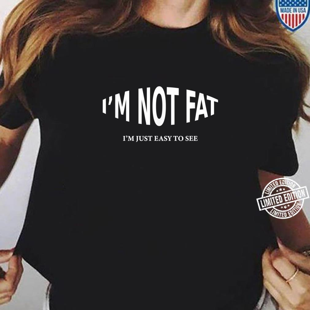 I'm Not Fat I'm Just Easy To See Shirt ladies tee