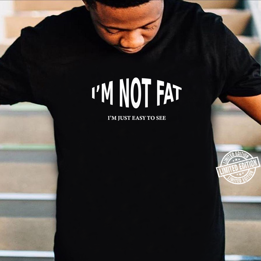 I'm Not Fat I'm Just Easy To See Shirt