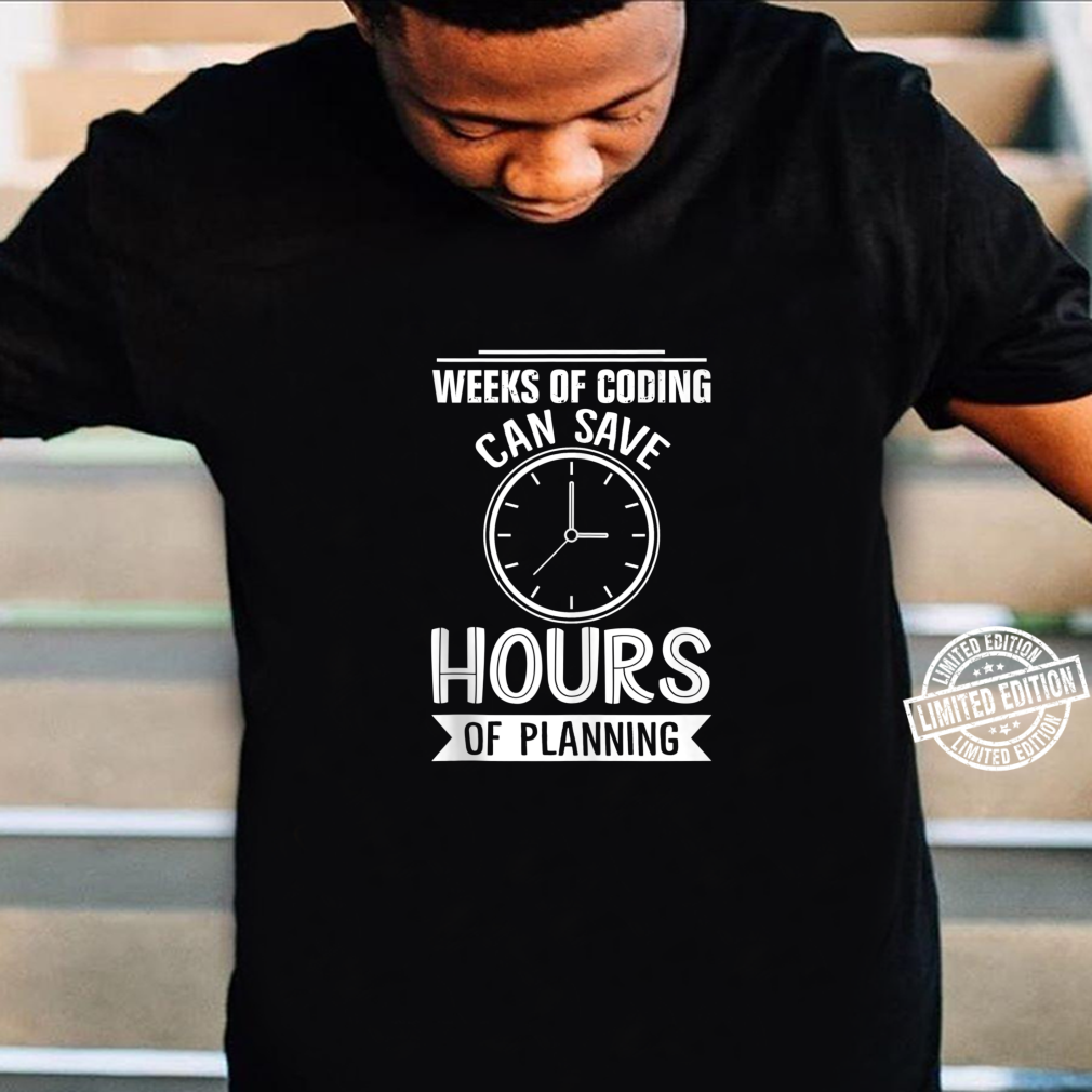 Weeks Of Coding Can Save Hours Of Planning Programmer Shirt