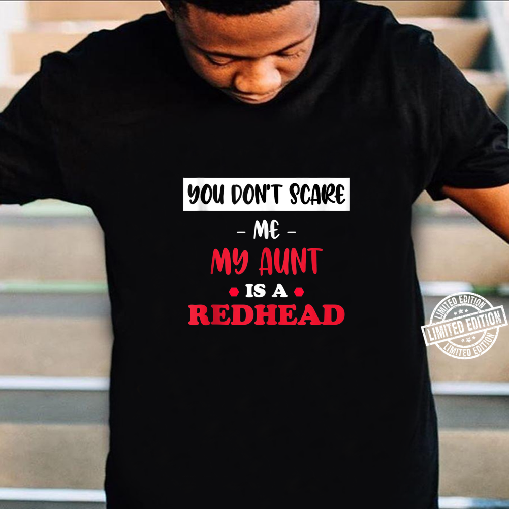You Don't Scare Me My Aunt is a Redhead Fanny Ginger Shirt